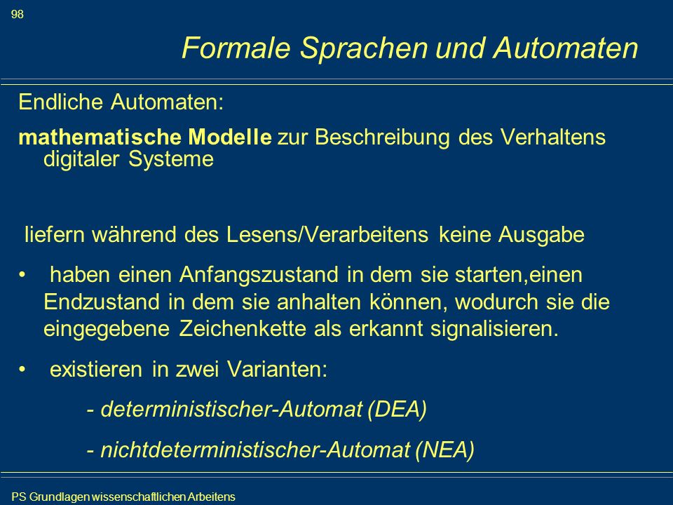 PS Grundlagen wissenschaftlichen Arbeitens 98 Iris Meyer Formale Sprachen und Automaten Endliche Automaten: mathematische Modelle zur Beschreibung des