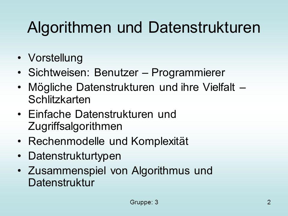 Gruppe: 32 Algorithmen und Datenstrukturen Vorstellung Sichtweisen: Benutzer – Programmierer Mögliche Datenstrukturen und ihre Vielfalt – Schlitzkarten Einfache Datenstrukturen und Zugriffsalgorithmen Rechenmodelle und Komplexität Datenstrukturtypen Zusammenspiel von Algorithmus und Datenstruktur
