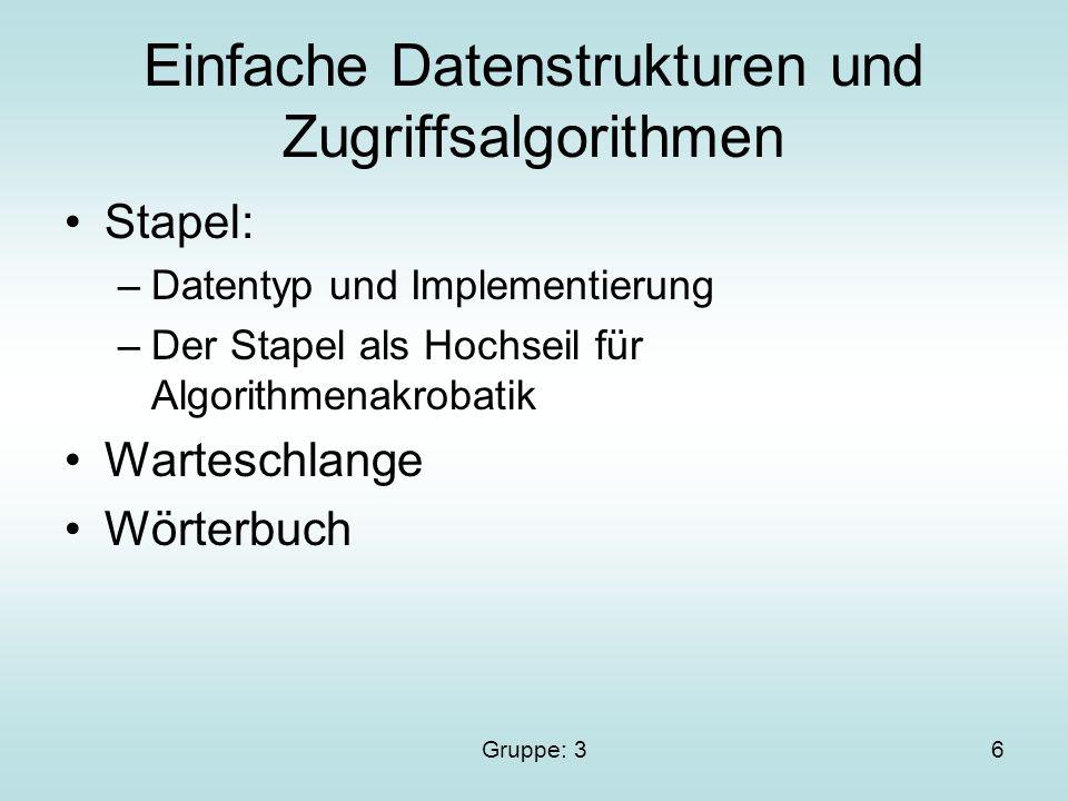 Gruppe: 36 Einfache Datenstrukturen und Zugriffsalgorithmen Stapel: –Datentyp und Implementierung –Der Stapel als Hochseil für Algorithmenakrobatik Warteschlange Wörterbuch