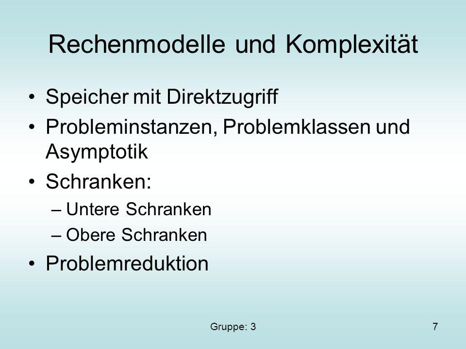 Gruppe: 37 Rechenmodelle und Komplexität Speicher mit Direktzugriff Probleminstanzen, Problemklassen und Asymptotik Schranken: –Untere Schranken –Obere Schranken Problemreduktion