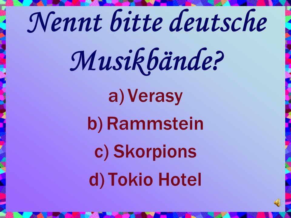 Nennt bitte deutsche Musikbände? a)Verasy b)Rammstein c)Skorpions d)Tokio Hotel
