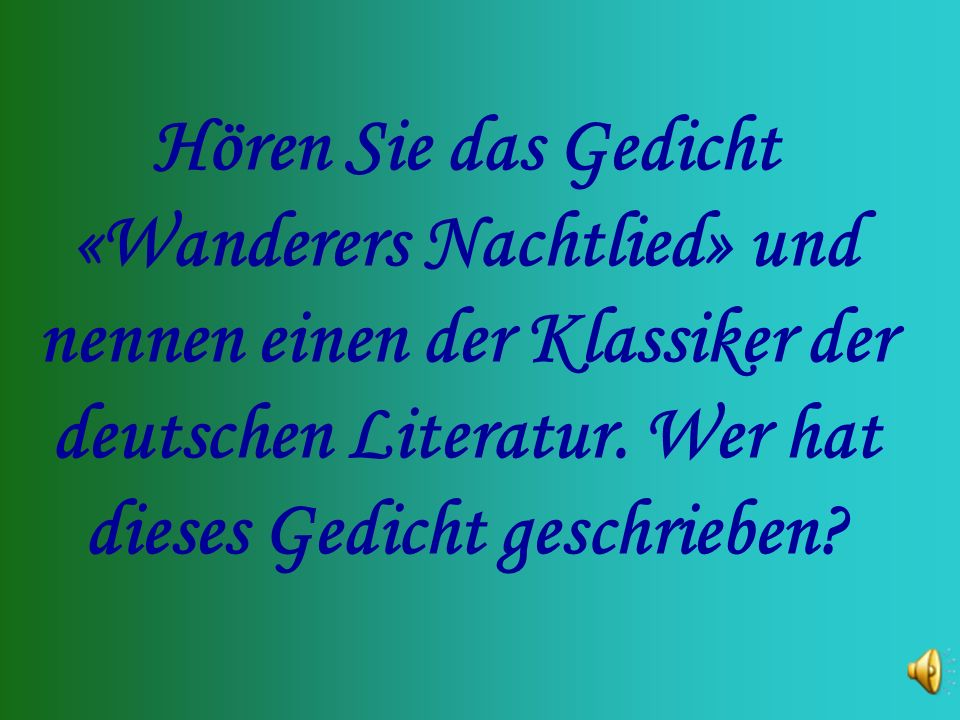 Hören Sie das Gedicht «Wanderers Nachtlied» und nennen einen der Klassiker der deutschen Literatur.