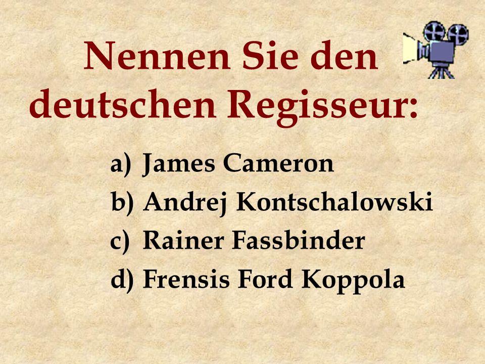 Nennen Sie den deutschen Regisseur: a)James Cameron b)Andrej Kontschalowski c)Rainer Fassbinder d)Frensis Ford Koppola