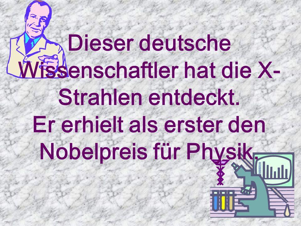 Dieser deutsche Wissenschaftler hat die X- Strahlen entdeckt.