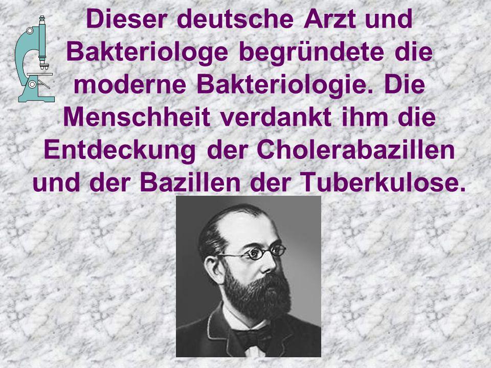 Dieser deutsche Arzt und Bakteriologe begründete die moderne Bakteriologie.