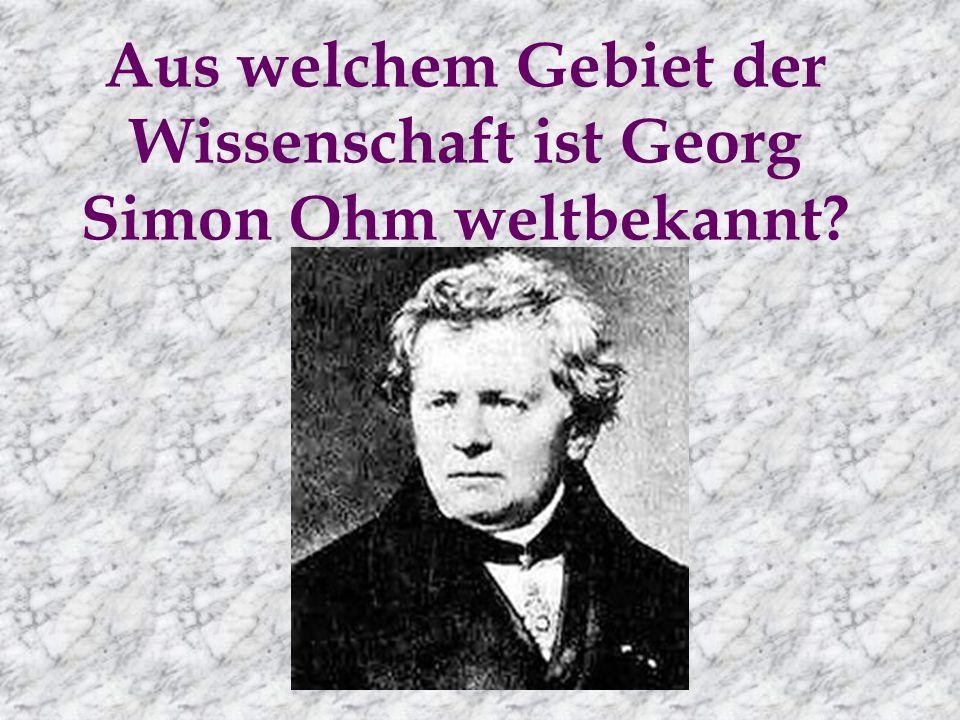 Aus welchem Gebiet der Wissenschaft ist Georg Simon Ohm weltbekannt?
