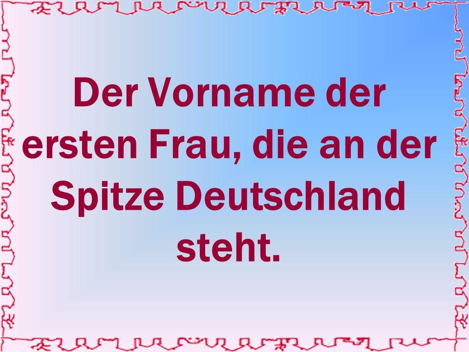 Der Vorname der ersten Frau, die an der Spitze Deutschland steht.