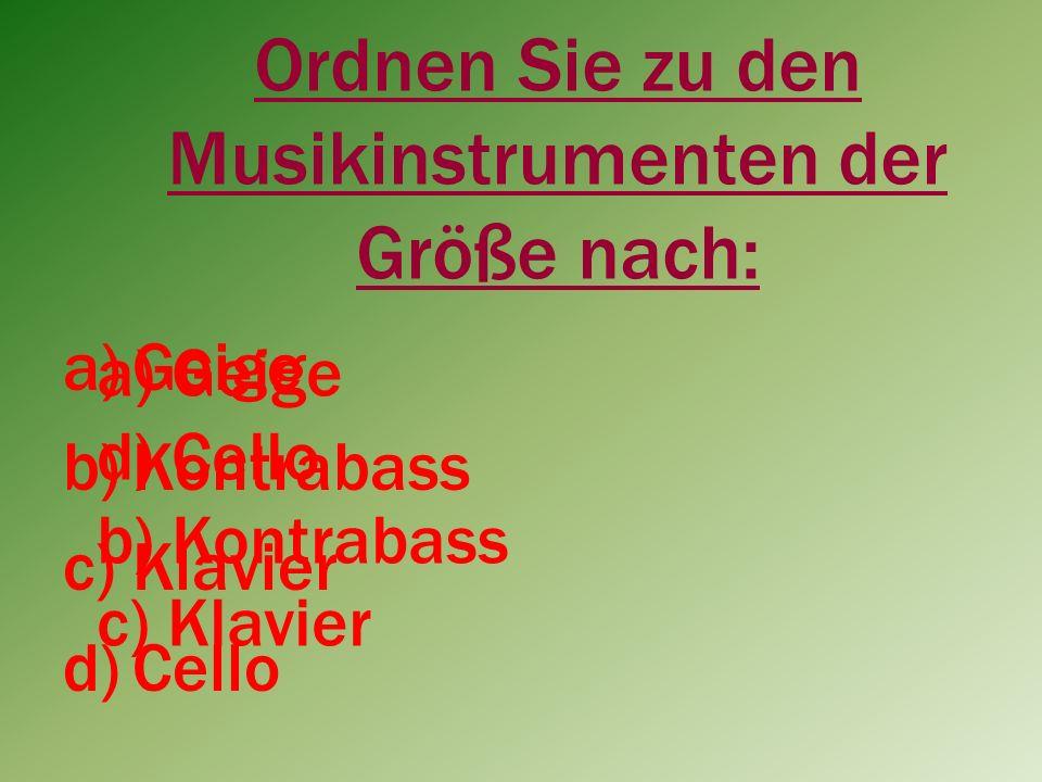 Ordnen Sie zu den Musikinstrumenten der Größe nach: a)Geige b)Kontrabass c)Klavier d)Cello a) Geige d) Cello b) Kontrabass c) Klavier