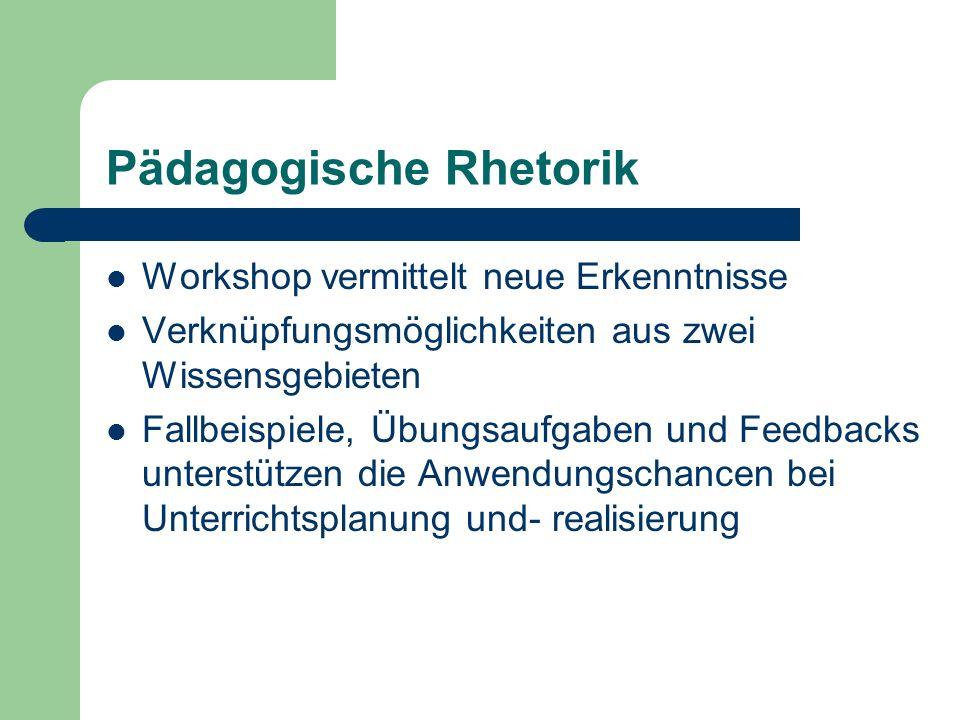 Pädagogische Rhetorik Workshop vermittelt neue Erkenntnisse Verknüpfungsmöglichkeiten aus zwei Wissensgebieten Fallbeispiele, Übungsaufgaben und Feedbacks unterstützen die Anwendungschancen bei Unterrichtsplanung und- realisierung