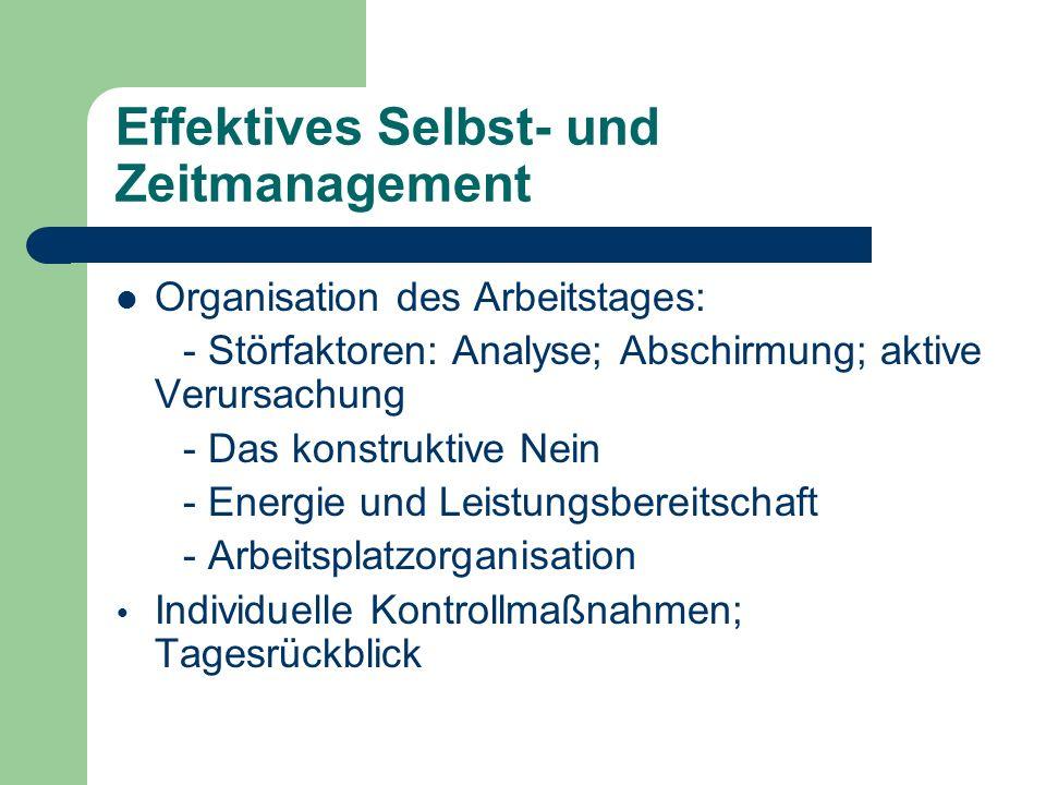 Effektives Selbst- und Zeitmanagement Organisation des Arbeitstages: - Störfaktoren: Analyse; Abschirmung; aktive Verursachung - Das konstruktive Nein - Energie und Leistungsbereitschaft - Arbeitsplatzorganisation Individuelle Kontrollmaßnahmen; Tagesrückblick