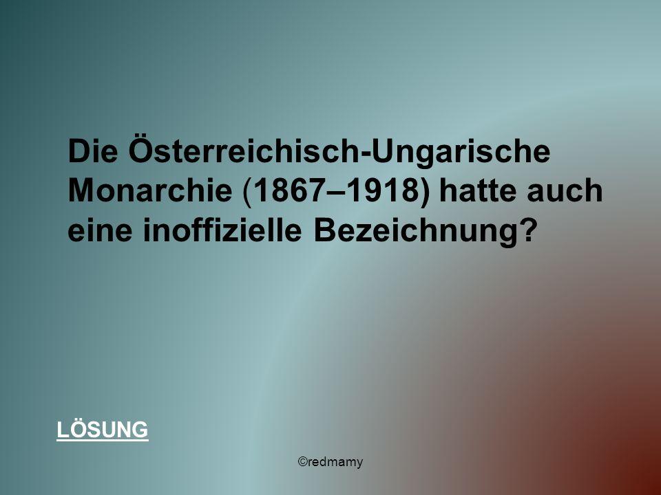 Die Österreichisch-Ungarische Monarchie (1867–1918) hatte auch eine inoffizielle Bezeichnung? LÖSUNG ©redmamy