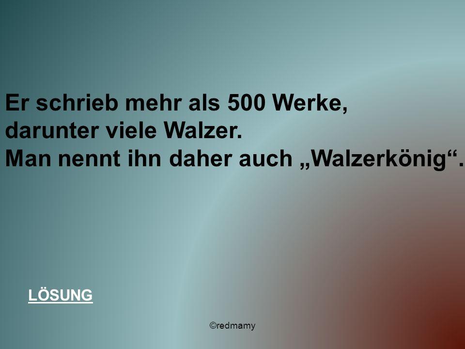 Er schrieb mehr als 500 Werke, darunter viele Walzer. Man nennt ihn daher auch Walzerkönig. LÖSUNG ©redmamy