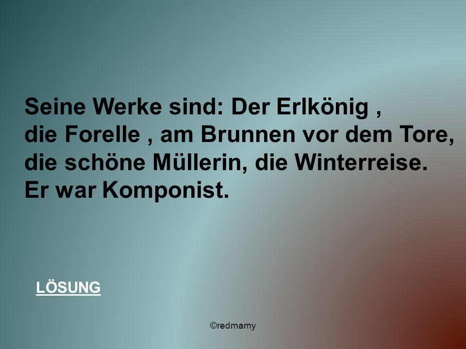 Seine Werke sind: Der Erlkönig, die Forelle, am Brunnen vor dem Tore, die schöne Müllerin, die Winterreise. Er war Komponist. LÖSUNG ©redmamy