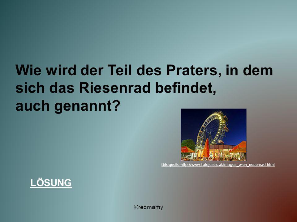 Wie wird der Teil des Praters, in dem sich das Riesenrad befindet, auch genannt? LÖSUNG ©redmamy Bildquelle:http://www.fotojulius.at/images_wien_riese