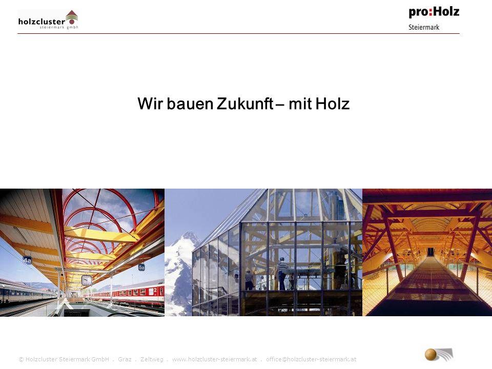 © Holzcluster Steiermark GmbH. Graz. Zeltweg. www.holzcluster-steiermark.at. office@holzcluster-steiermark.at Wir bauen Zukunft – mit Holz