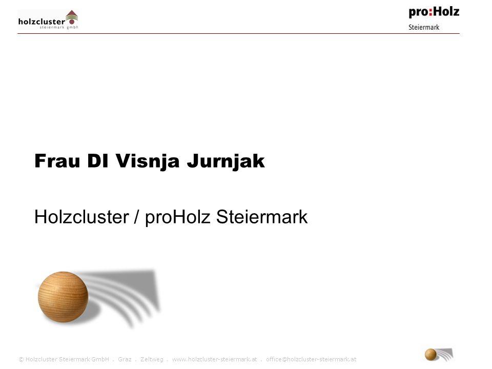 © Holzcluster Steiermark GmbH. Graz. Zeltweg. www.holzcluster-steiermark.at. office@holzcluster-steiermark.at Frau DI Visnja Jurnjak Holzcluster / pro