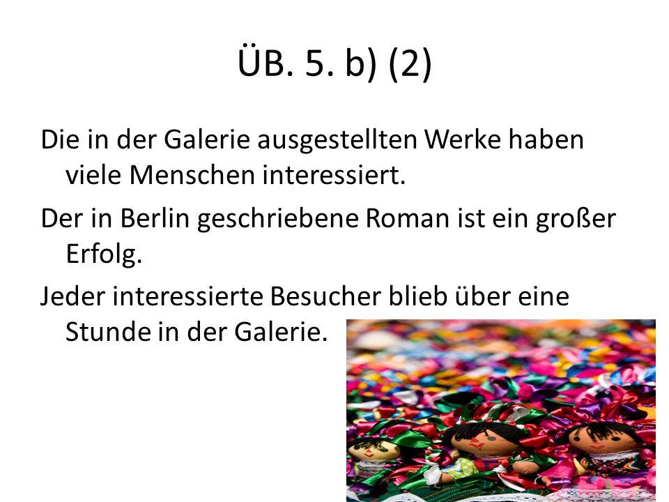 ÜB. 5. b) (2) Die in der Galerie ausgestellten Werke haben viele Menschen interessiert.