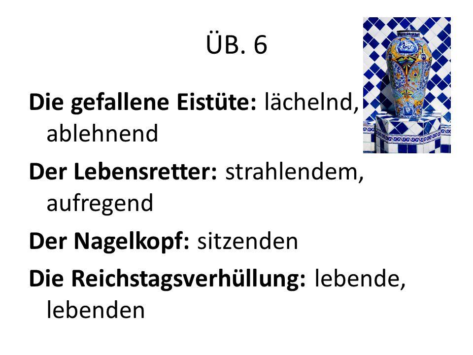ÜB. 6 Die gefallene Eistüte: lächelnd, ablehnend Der Lebensretter: strahlendem, aufregend Der Nagelkopf: sitzenden Die Reichstagsverhüllung: lebende,