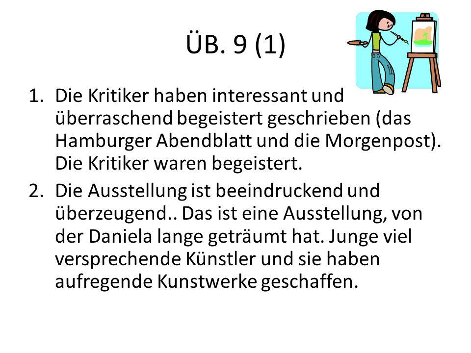 ÜB. 9 (1) 1.Die Kritiker haben interessant und überraschend begeistert geschrieben (das Hamburger Abendblatt und die Morgenpost). Die Kritiker waren b