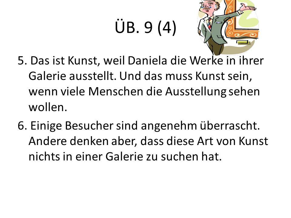 ÜB. 9 (4) 5. Das ist Kunst, weil Daniela die Werke in ihrer Galerie ausstellt.