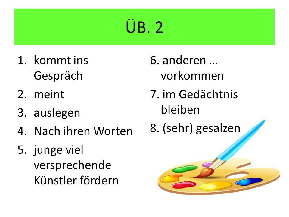 ÜB. 2 1.kommt ins Gespräch 2.meint 3.auslegen 4.Nach ihren Worten 5.junge viel versprechende Künstler fördern 6. anderen … vorkommen 7. im Gedächtnis