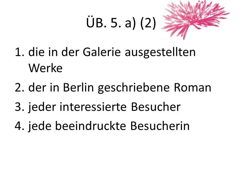 ÜB.5. b) (1) Esim. Die Zeitungen schreiben viel über die verwirrende Kunstausstellung in Hamburg.