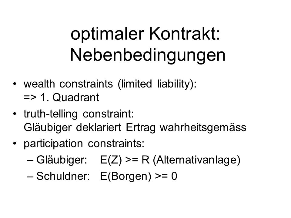 optimaler Kontrakt: Nebenbedingungen wealth constraints (limited liability): => 1. Quadrant truth-telling constraint: Gläubiger deklariert Ertrag wahr