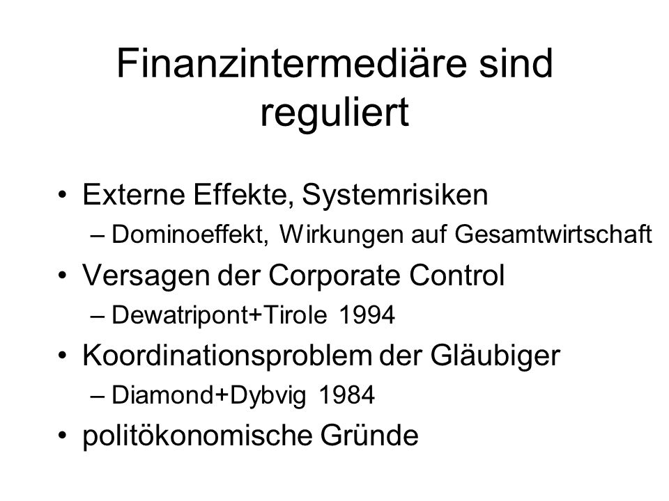 Finanzintermediäre sind reguliert Externe Effekte, Systemrisiken –Dominoeffekt, Wirkungen auf Gesamtwirtschaft Versagen der Corporate Control –Dewatripont+Tirole 1994 Koordinationsproblem der Gläubiger –Diamond+Dybvig 1984 politökonomische Gründe