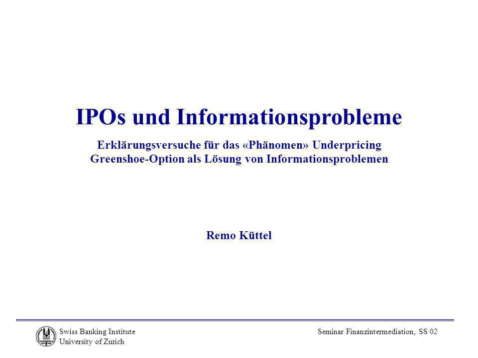 Swiss Banking Institute University of Zurich Seminar Finanzintermediation, SS 02 IPOs und Informationsprobleme Erklärungsversuche für das «Phänomen» Underpricing Greenshoe-Option als Lösung von Informationsproblemen Remo Küttel