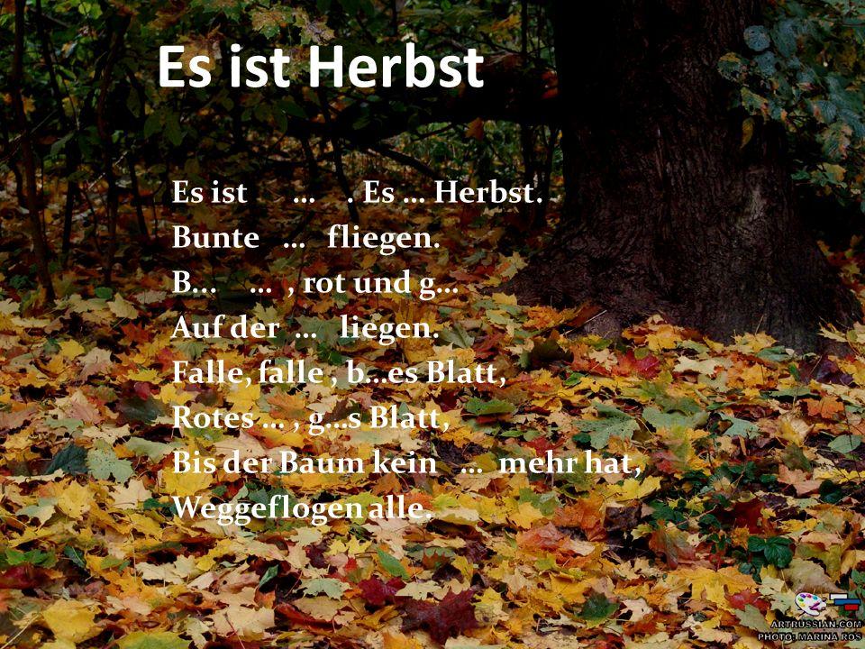 Es ist Herbst Es ist …. Es … Herbst. Bunte … fliegen. B... …, rot und g… Auf der … liegen. Falle, falle, b…es Blatt, Rotes …, g…s Blatt, Bis der Baum