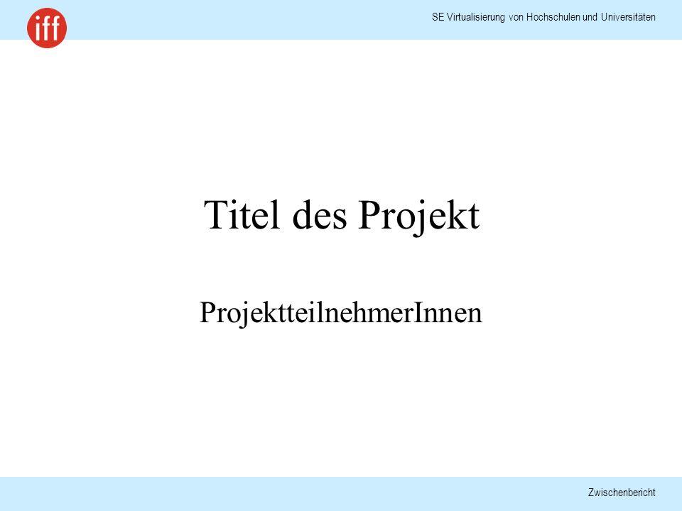 SE Virtualisierung von Hochschulen und Universitäten Zwischenbericht Titel des Projekt ProjektteilnehmerInnen