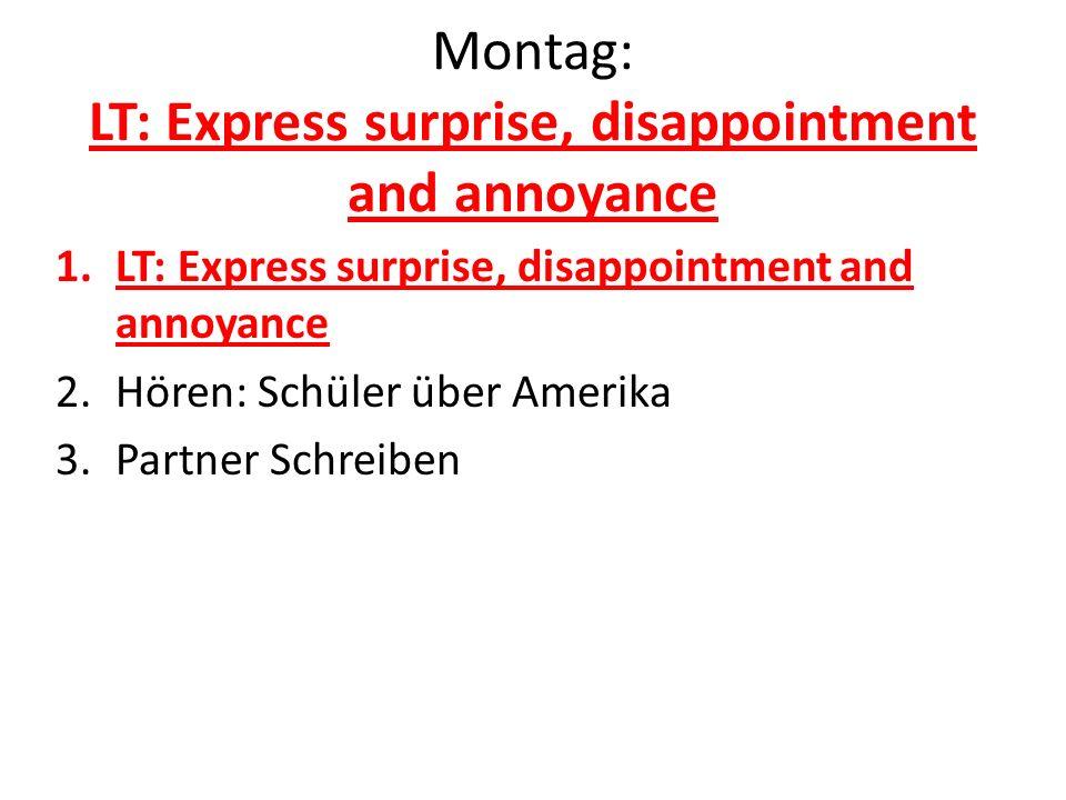Montag: LT: Express surprise, disappointment and annoyance 1.LT: Express surprise, disappointment and annoyance 2.Hören: Schüler über Amerika 3.Partne