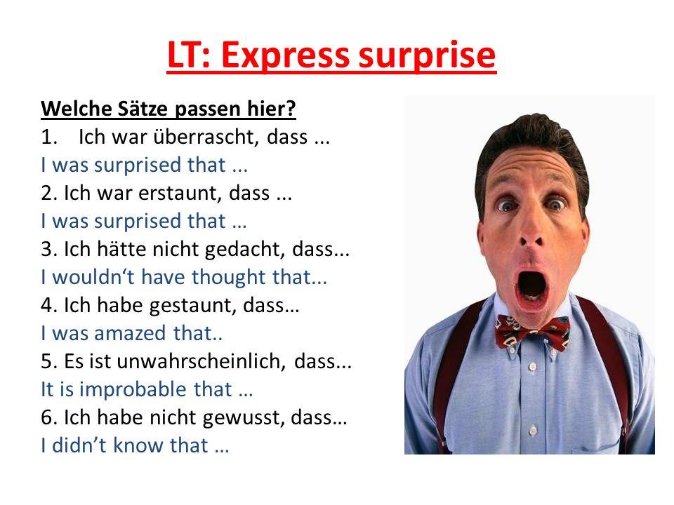 LT: Express surprise Welche Sätze passen hier? 1.Ich war überrascht, dass... I was surprised that... 2. Ich war erstaunt, dass... I was surprised that