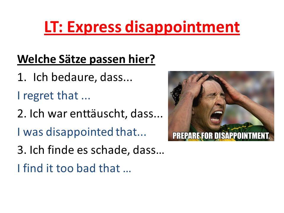 LT: Express disappointment Welche Sätze passen hier? 1.Ich bedaure, dass... I regret that... 2. Ich war enttäuscht, dass... I was disappointed that...