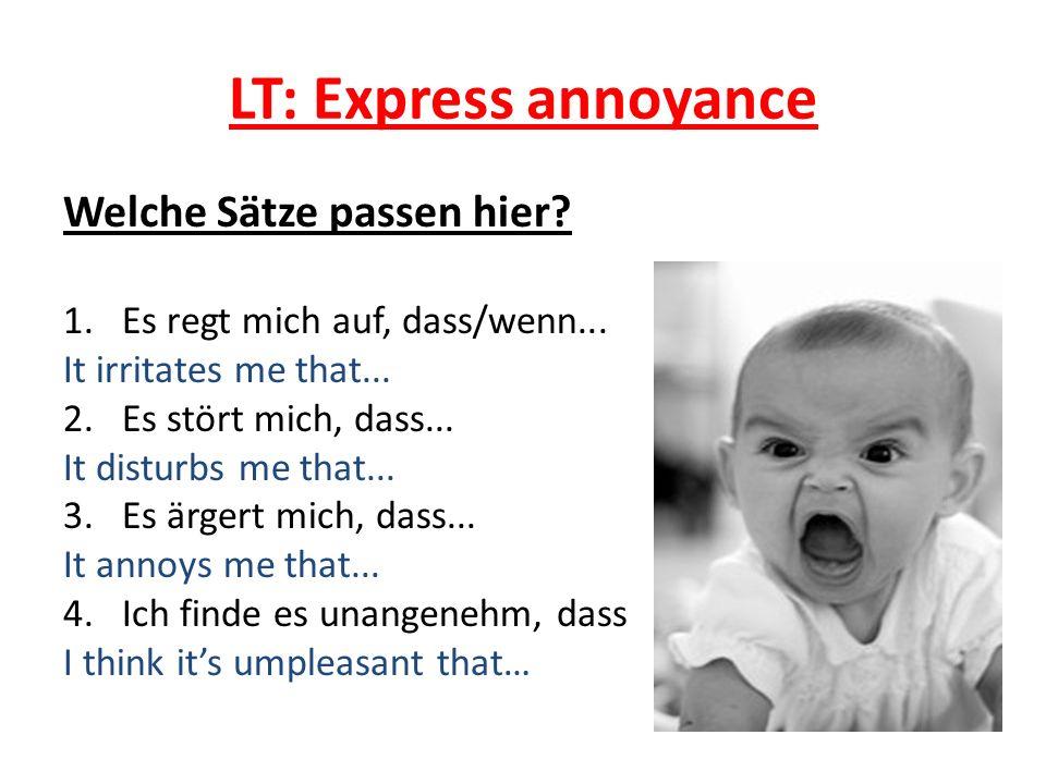 LT: Express annoyance Welche Sätze passen hier? 1.Es regt mich auf, dass/wenn... It irritates me that... 2.Es stört mich, dass... It disturbs me that.