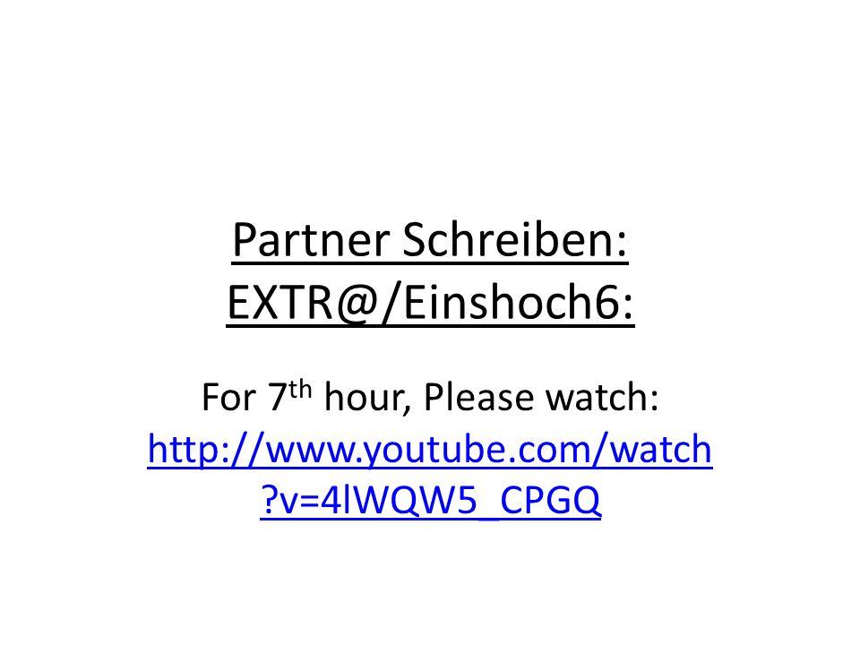 Partner Schreiben: EXTR@/Einshoch6: For 7 th hour, Please watch: http://www.youtube.com/watch ?v=4lWQW5_CPGQ http://www.youtube.com/watch ?v=4lWQW5_CP