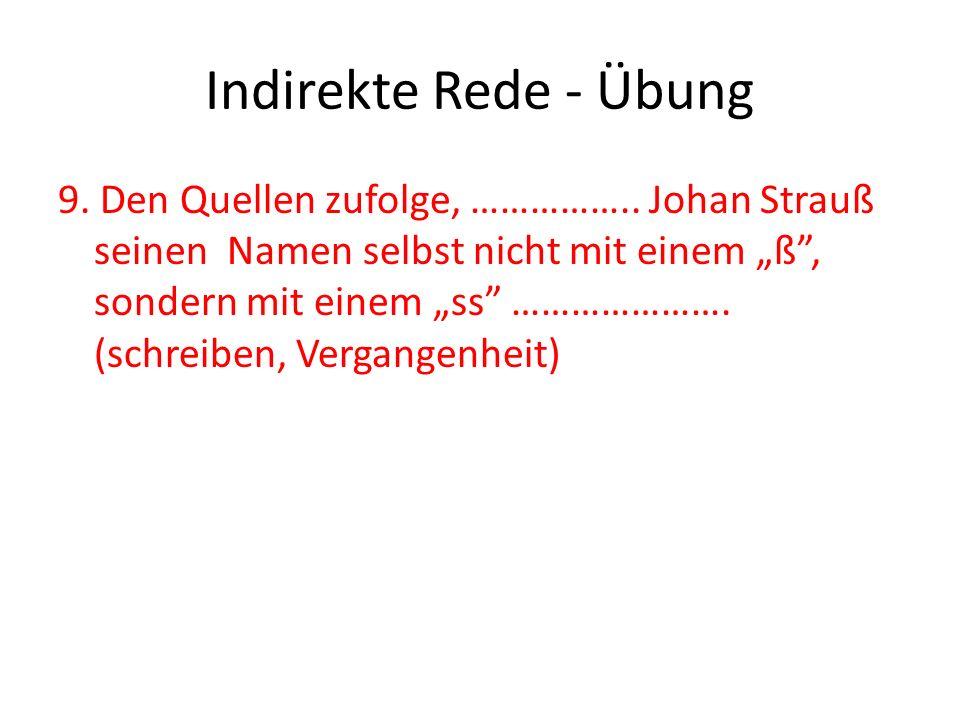 Indirekte Rede - Übung 9. Den Quellen zufolge, …………….. Johan Strauß seinen Namen selbst nicht mit einem ß, sondern mit einem ss …………………. (schreiben, V