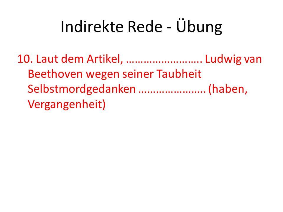 Indirekte Rede - Übung 10. Laut dem Artikel, …………………….. Ludwig van Beethoven wegen seiner Taubheit Selbstmordgedanken ………………….. (haben, Vergangenheit)