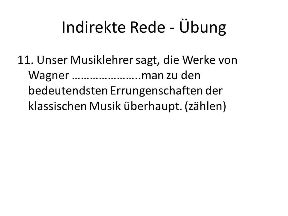 Indirekte Rede - Übung 11. Unser Musiklehrer sagt, die Werke von Wagner …………………..man zu den bedeutendsten Errungenschaften der klassischen Musik überh