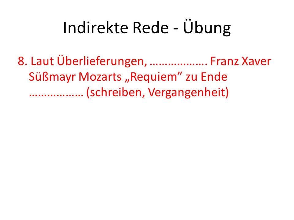 Indirekte Rede - Übung 8. Laut Überlieferungen, ………………. Franz Xaver Süßmayr Mozarts Requiem zu Ende ……………… (schreiben, Vergangenheit)