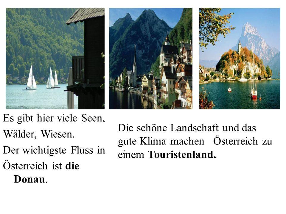 Es gibt hier viele Seen, Wälder, Wiesen. Der wichtigste Fluss in Österreich ist die Donau. Die schöne Landschaft und das gute Klima machen Österreich
