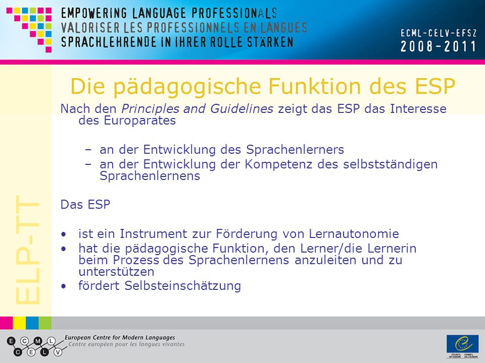 ELP-TT Die pädagogische Funktion des ESP Nach den Principles and Guidelines zeigt das ESP das Interesse des Europarates –an der Entwicklung des Sprachenlerners –an der Entwicklung der Kompetenz des selbstständigen Sprachenlernens Das ESP ist ein Instrument zur Förderung von Lernautonomie hat die pädagogische Funktion, den Lerner/die Lernerin beim Prozess des Sprachenlernens anzuleiten und zu unterstützen fördert Selbsteinschätzung