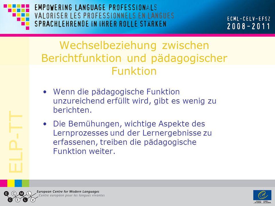ELP-TT Wechselbeziehung zwischen Berichtfunktion und pädagogischer Funktion Wenn die pädagogische Funktion unzureichend erfüllt wird, gibt es wenig zu berichten.
