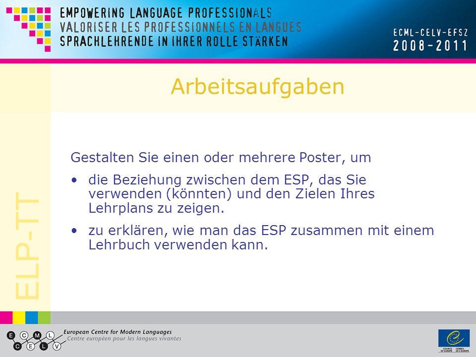 ELP-TT Arbeitsaufgaben Gestalten Sie einen oder mehrere Poster, um die Beziehung zwischen dem ESP, das Sie verwenden (könnten) und den Zielen Ihres Lehrplans zu zeigen.