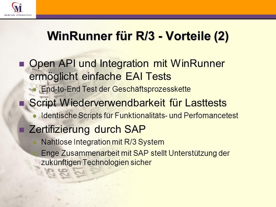WinRunner für R/3 - Vorteile (2) n Open API und Integration mit WinRunner ermöglicht einfache EAI Tests l End-to-End Test der Geschäftsprozesskette n Script Wiederverwendbarkeit für Lasttests l Identische Scripts für Funktionalitäts- und Perfomancetest n Zertifizierung durch SAP l Nahtlose Integration mit R/3 System l Enge Zusammenarbeit mit SAP stellt Unterstützung der zukünftigen Technologien sicher