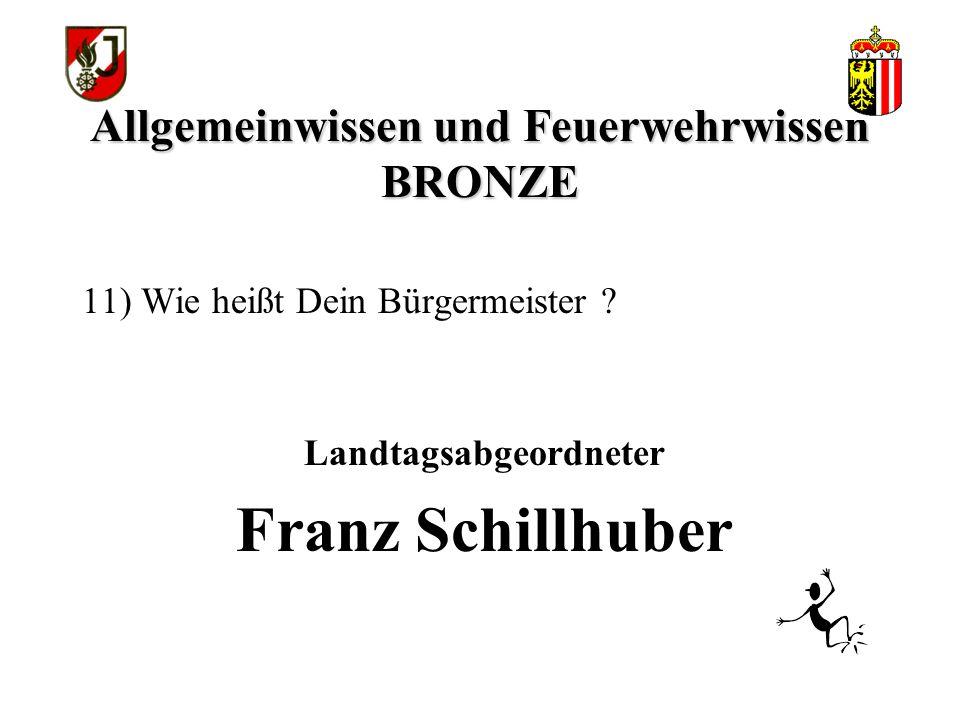 Allgemeinwissen und Feuerwehrwissen BRONZE Landtagsabgeordneter Franz Schillhuber 11) Wie heißt Dein Bürgermeister ?