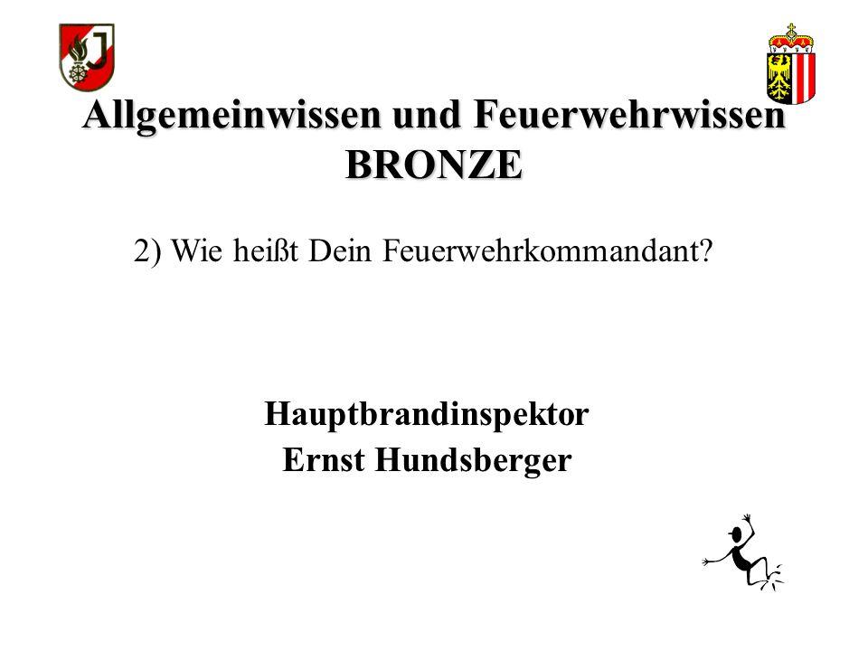 Allgemeinwissen und Feuerwehrwissen BRONZE Hauptbrandinspektor Ernst Hundsberger 2) Wie heißt Dein Feuerwehrkommandant?