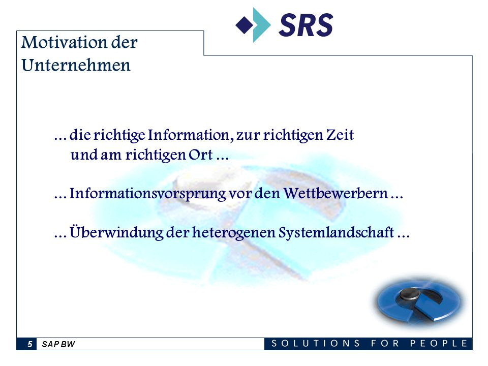 SAP BW5 Motivation der Unternehmen... die richtige Information, zur richtigen Zeit und am richtigen Ort...... Informationsvorsprung vor den Wettbewerb