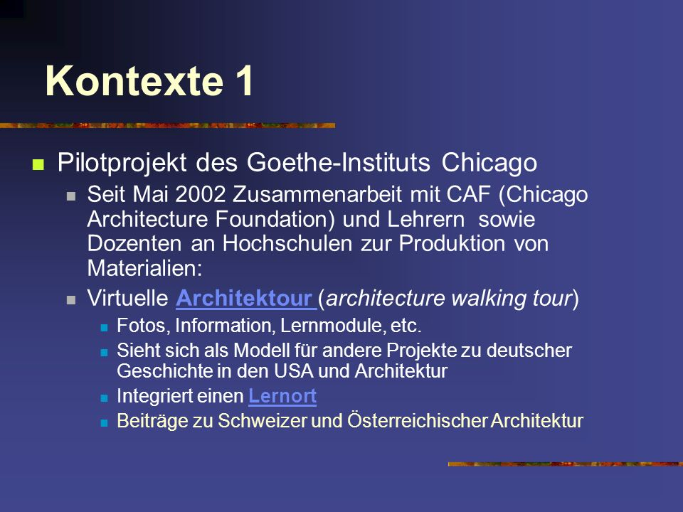Kontexte 1 Pilotprojekt des Goethe-Instituts Chicago Seit Mai 2002 Zusammenarbeit mit CAF (Chicago Architecture Foundation) und Lehrern sowie Dozenten