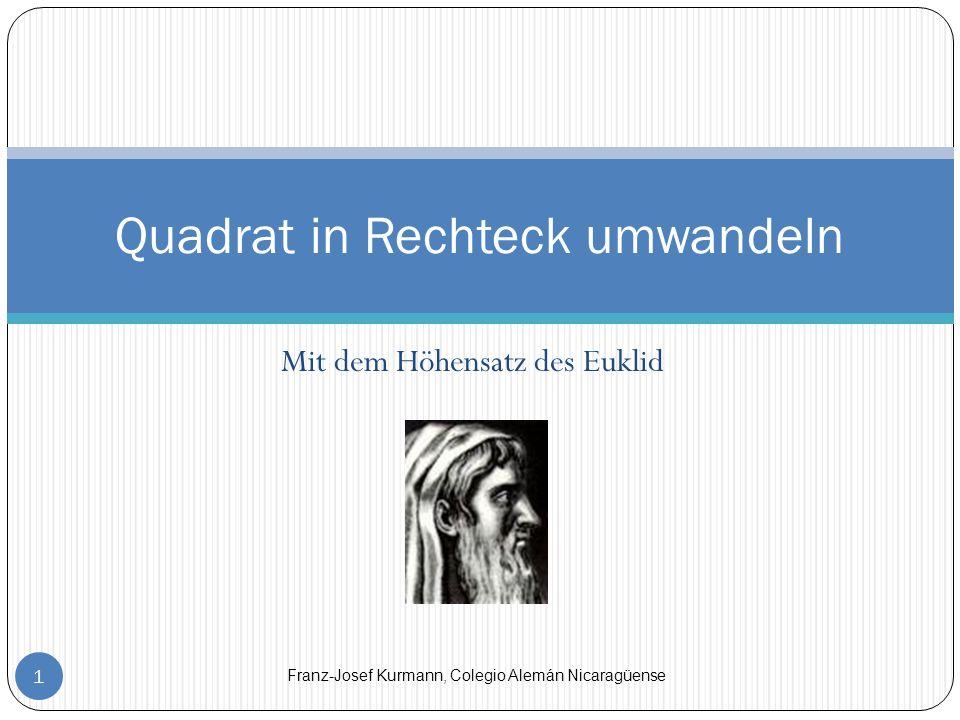Mit dem Höhensatz des Euklid 1 Quadrat in Rechteck umwandeln Franz-Josef Kurmann, Colegio Alemán Nicaragüense